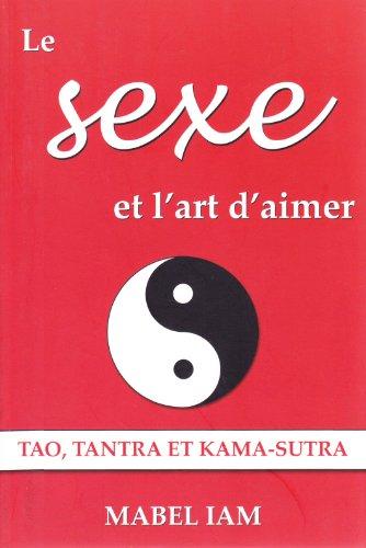 Le sexe et l'art d'aimer : Tao, Tantra et Kama-Sutra par Mabel Iam