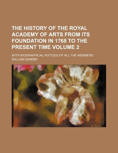 The history of the Royal Academy of Arts from its foundation in 1768 to the present time Volume 2; With biographical notices of all the members