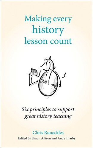 Making Every History Lesson Count: Six principles to support great history teaching (Making Every Lesson Count series)
