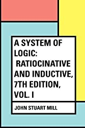 A System of Logic: Ratiocinative and Inductive, 7th Edition, Vol. I by John Stuart Mill (2016-02-19)