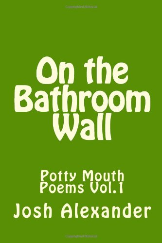 On The Bathroom Wall: Potty Mouth Poems Vol.1