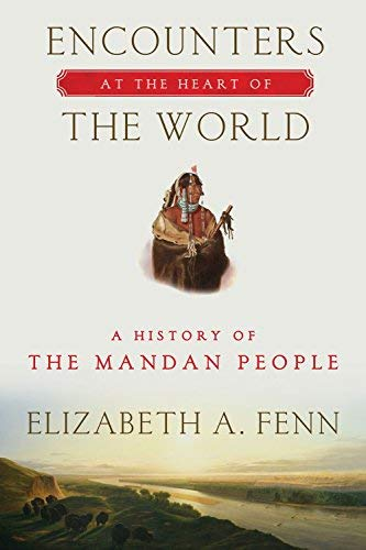 Encounters at the Heart of the World: A History of the Mandan People by Elizabeth A. Fenn (2015-03-17)