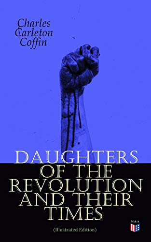 Daughters of the Revolution and Their Times (Illustrated Edition): - 1776 - A Historical Romance (English Edition) (Charles Carleton Coffin)