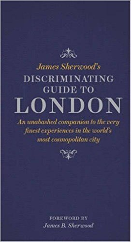 James Sherwood's Discriminating Guide to London: An unabashed companion to the very finest experiences in the world's most cosmopolitan city
