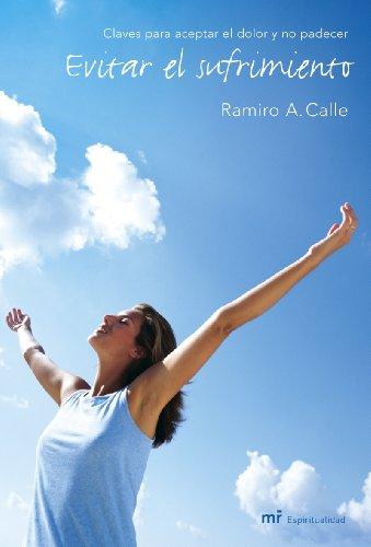 Evitar el sufrimiento: Claves para aceptar el dolor y no padecer por Ramiro A. Calle