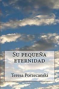 Su pequeña eternidad: novela par Teresa Porzecanski