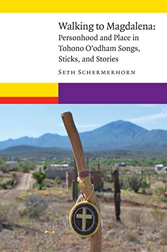 Walking to Magdalena: Personhood and Place in Tohono O'Odham Songs, Sticks, and Stories (New Visions in Native American and Indigenous Studies)