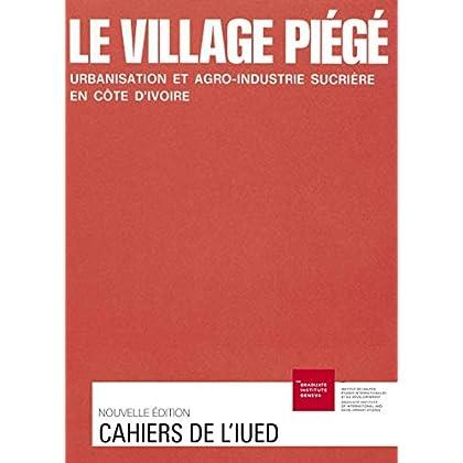 Le village piégé: Urbanisation et agro-industrie sucrière en Côte d'Ivoire (Cahiers de l'IUED)