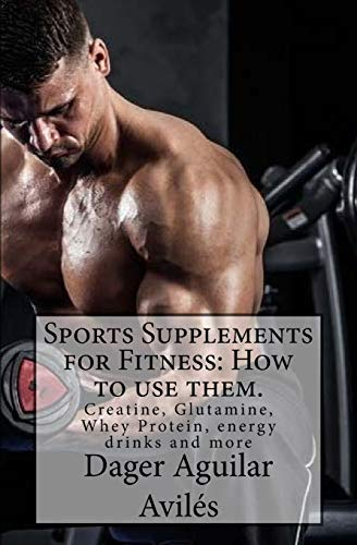 sports supplements for fitness: how to use them.: creatine, glutamine, whey protein, energy drinks and more