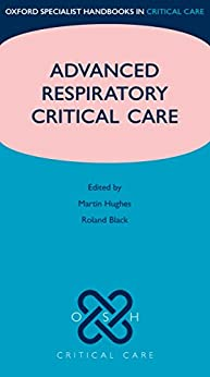 Advanced Respiratory Critical Care (Oxford Specialist Handbooks in Critical Care) by [Hughes, Martin, Black, Roland, Grant, Ian]