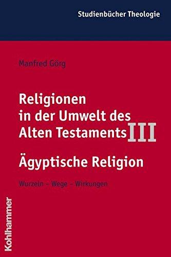 Religionen in der Umwelt des Alten Testaments, Bd.3, Die Religionen der Alten Ägypter (Kohlhammer Studienbücher Theologie, Band 4)
