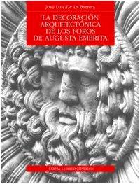 La decoración arquitectónica de los Foros de Augusta Emerita (Bibliotheca archaeologica)