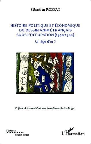 Histoire politique et économique du dessin animé français sous l'occupation (1940-1944): Un âge d'or ? (Cinémas d'animations) par Sébastien Roffat