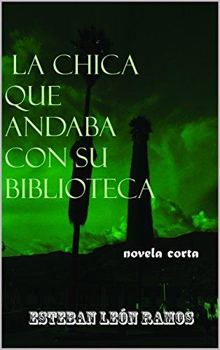 La Chica que andaba con su Biblioteca: Tratado sobre la teoría de las ficciones humanas por Esteban León Ramos