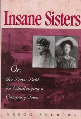 Insane Sisters: Or, the Price Paid for Challenging a Company Town by Gregg Andrews (1999-09-30)