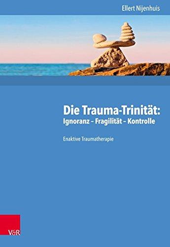 Die Trauma-Trinität: Ignoranz - Fragilität - Kontrolle: Enaktive Traumatherapie