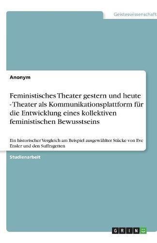 Feministisches Theater gestern und heute - Theater als Kommunikationsplattform für die Entwicklung eines kollektiven feministischen Bewusstseins: Ein ... Stücke von Eve Ensler und den Suffragetten