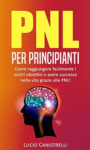 PNL per principianti: Come raggiungere facilmente i vostri obiettivi e avere successo nella vita grazie alla PNL!