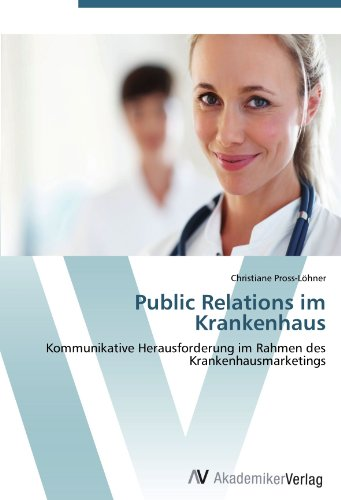 Public Relations im Krankenhaus: Kommunikative Herausforderung im Rahmen des Krankenhausmarketings