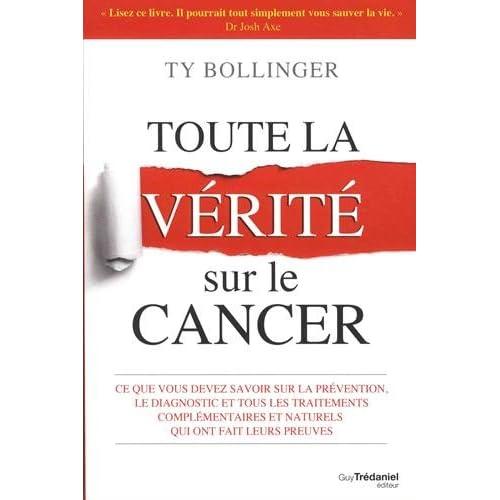 Toute la vérité sur le cancer : Ce que vous devez savoir sur la prévention, le diagnostic et tous les traitements complémentaires et naturels qui ont fait leurs preuves