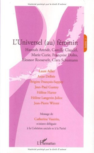 L'universel (au) fminin : Tome 3, Hannah Arendt, Camille Claudel, Marie Curie, Franoise Dolto, Eleanor Roosevelt, Clara Schumann