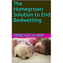 The Homegrown Solution to End Bedwetting (English Edition)