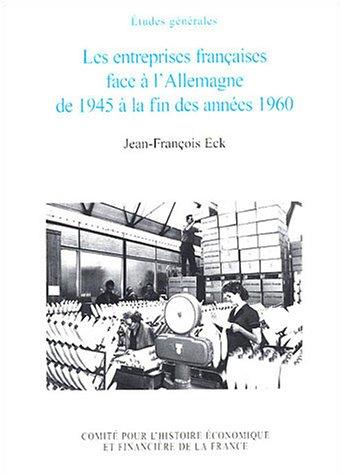 Les Entreprises françaises face à l'Allemagne de 1945 à la fin des années 1960 par J.-F. Eck
