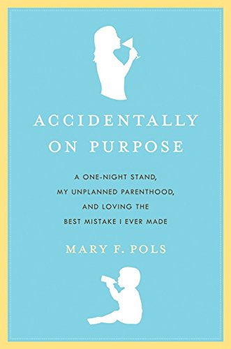 Accidentally on Purpose: A One-Night Stand, My Unplanned Parenthood, and Loving the Best Mistake I Ever Made