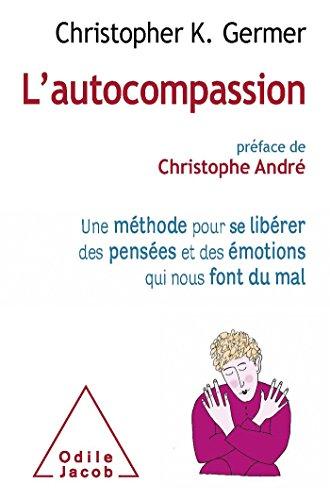 L'Autocompassion: Une méthode pour se libérer des pensées et des émotions qui nous font du mal par Christopher K. Germer