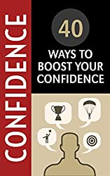Confidence: 40 Ways to Boost Your Confidence (Breaking Down Lessons Learnt from Some of History's Most Inspirational People Book 1)