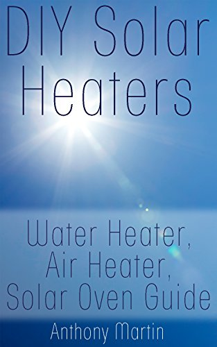 DIY Solar Heaters: Water Heater, Air Heater, Solar Oven Guide: (Power Generation, Solar Power) (English Edition)