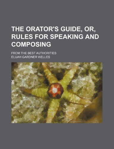The Orator's Guide, Or, Rules for Speaking and Composing; From the Best Authorities