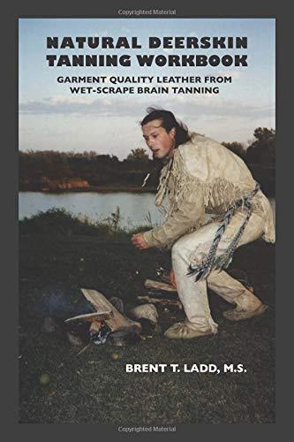 Natural Deerskin Tanning Workbook: Garment Quality Leather From Wet-Scrape Brain Tanning por Brent Thomas Ladd