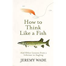 How to Think Like a Fish: And Other Lessons from a Lifetime in Angling (English Edition)