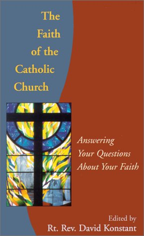 The Faith Of The Catholic Church Answering Your Questions About Your Faith