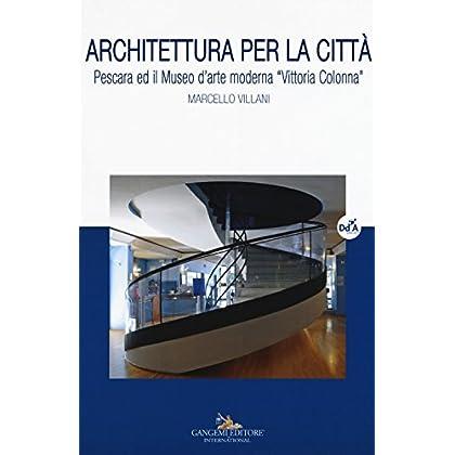 Architettura Per La Città. Pescara Ed Il Museo D'arte Moderna «Vittoria Colonna»