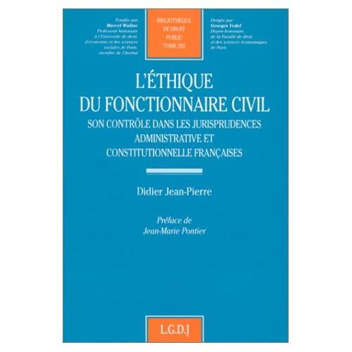 L'ETHIQUE DU FONCTIONNAIRE CIVIL. Son contrôle dans les jurisprudences administrative et constitutionnelle françaises