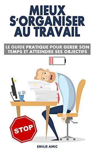 Mieux s'organiser au travail: Le guide pratique pour gérer son temps et atteindre ses objectifs par Emilie Amic