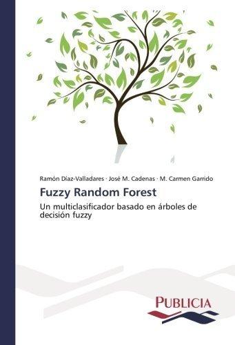Fuzzy Random Forest: Un multiclasificador basado en ????rboles de decisi????n fuzzy (Spanish Edition) by Ram????n D????az-Valladares (2013-03-13)