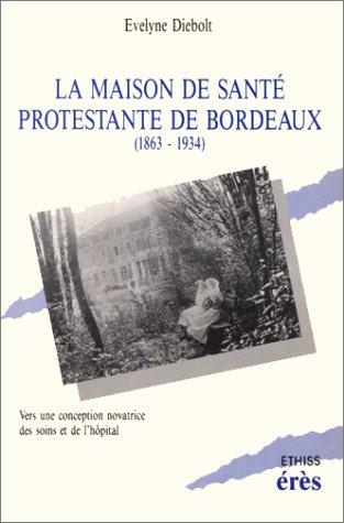 La Maison de santé protestante de Bordeaux : 1863-1934, vers une conception novatrice des soins et de l'hôpital