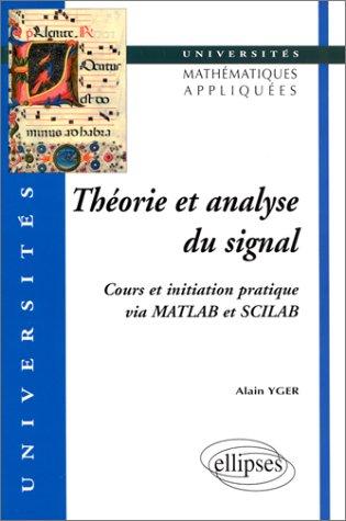 THEORIE ET ANALYSE DU SIGNAL. : Cours et initiation pratique via MATLAB et SCILAB par Alain Yger