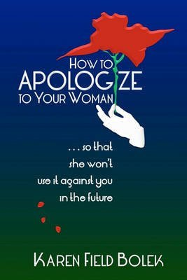[(How to Apologize to Your Woman...So That She Won't Use It Against You in the Future)] [By (author) Karen Field Bolek] published on (April, 2011)