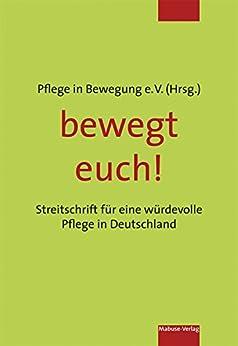bewegt euch!: Streitschrift für eine würdevolle Pflege in Deutschland