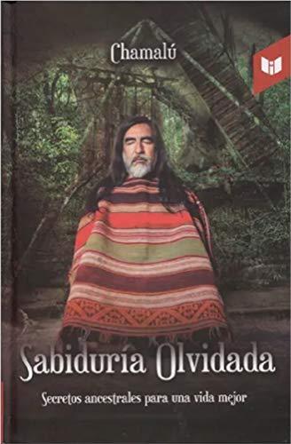 Sabiduría olvidada: Secretos ancestrales para una vida mejor por Chamalú Sabiduria Olvidada