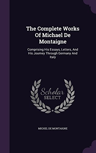 The Complete Works Of Michael De Montaigne: Comprising His Essays, Letters, And His Journey Through Germany And Italy
