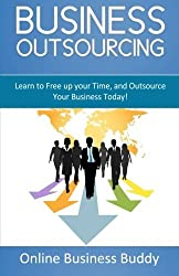Business Outsourcing: Learn to Free up your Time, and Outsource Your Business Today! by Online Business Buddy (2014-10-27)