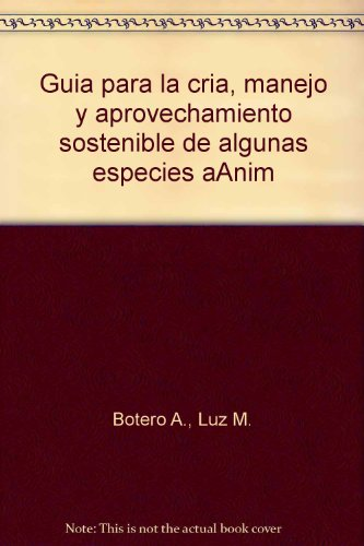 Guia para la cria, manejo y aprovechamiento sostenible de algunas especies aAnim por Luz M. Botero A.