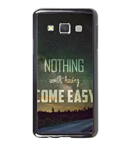 FUSON Nothing Worth Come Simple Designer Back Case Cover for Samsung Galaxy A7 (2015) :: Samsung Galaxy A7 Duos (2015) :: Samsung Galaxy A7 A700F A700Fd A700K/A700S/A700L A7000 A7009 A700H A700Yd