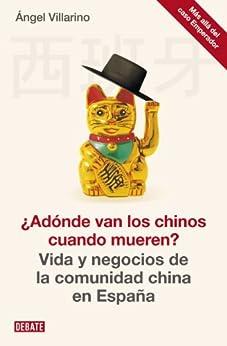 ¿Adónde van los chinos cuando mueren?: Vida y negocios de la comunidad china en España de [Villarino, Ángel]