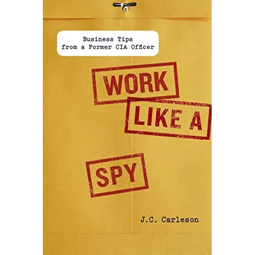 Work Like a Spy: Business Tips from a Former CIA Officer by J.C. Carleson (2013-01-01)